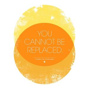You can not be replaces